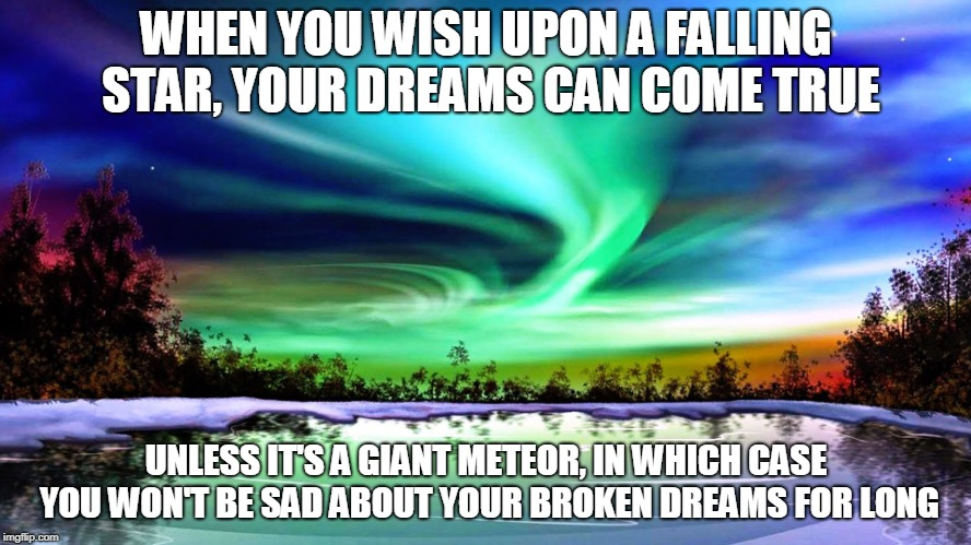 WHEN YOU WISH UPON A FALLING STAR, YOUR DREAMS CAN COME TRUE UNLESS IT'S A GIANT METEOR, IN WHICH CASE YOU WON'T BE SAD ABOUT YOUR BROKEN DR | image tagged in inspire | made w/ Imgflip meme maker