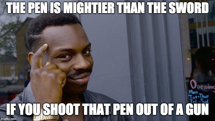 I don't *think* this is a repost? | THE PEN IS MIGHTIER THAN THE SWORD IF YOU SHOOT THAT PEN OUT OF A GUN | image tagged in memes,roll safe think about it | made w/ Imgflip meme maker