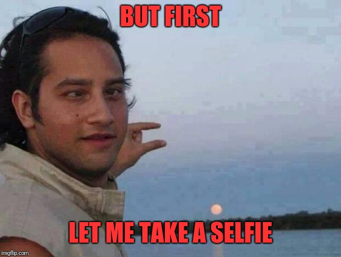 Perspective  | BUT FIRST LET ME TAKE A SELFIE | image tagged in memes,funny,dank,selfie | made w/ Imgflip meme maker