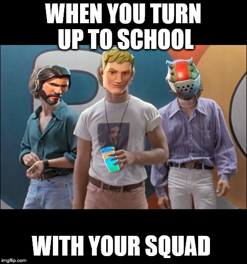 WHEN YOU TURN UP TO SCHOOL WITH YOUR SQUAD | image tagged in fortnite | made w/ Imgflip meme maker
