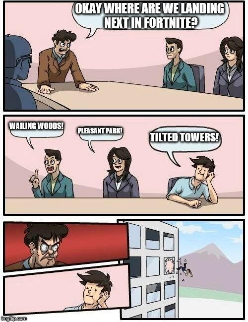 Boardroom Meeting Suggestion Meme | OKAY WHERE ARE WE LANDING NEXT IN FORTNITE? WAILING WOODS! PLEASANT PARK! TILTED TOWERS! | image tagged in memes,boardroom meeting suggestion | made w/ Imgflip meme maker