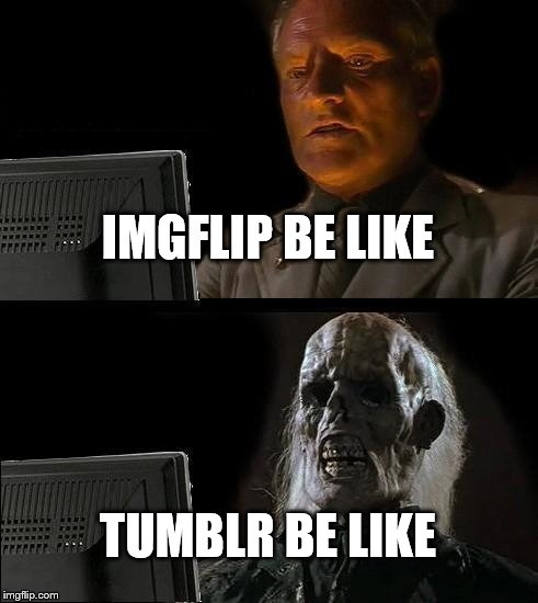 Tumblr: Imgflip for butthurt milennials | IMGFLIP BE LIKE TUMBLR BE LIKE | image tagged in memes,ill just wait here,tumblr | made w/ Imgflip meme maker