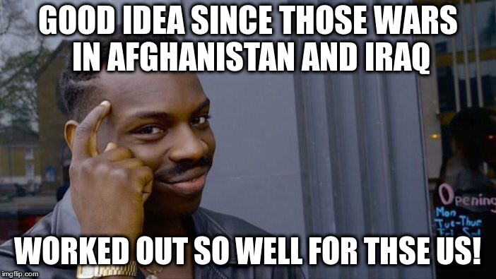 This meme is in response to one showing Trump launching missiles against Iran | GOOD IDEA SINCE THOSE WARS IN AFGHANISTAN AND IRAQ WORKED OUT SO WELL FOR THSE US! | image tagged in memes,iran,response,trump,war,antiwar | made w/ Imgflip meme maker