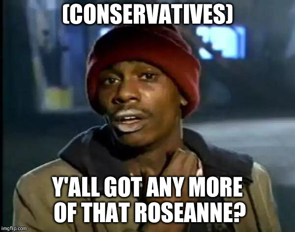 The show was overrated anyways. | (CONSERVATIVES) Y'ALL GOT ANY MORE OF THAT ROSEANNE? | image tagged in memes,y'all got any more of that | made w/ Imgflip meme maker