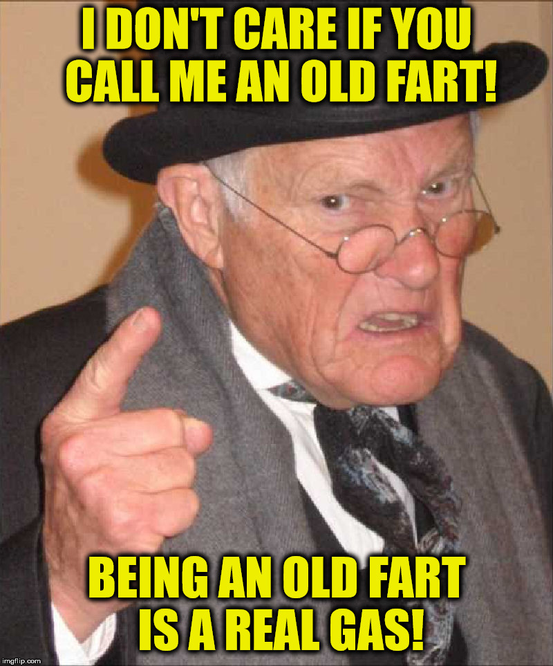 One perk: senior discount! | I DON'T CARE IF YOU CALL ME AN OLD FART! BEING AN OLD FART IS A REAL GAS! | image tagged in back in my day large,old fart,gas | made w/ Imgflip meme maker