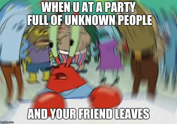 Mr Krabs Blur Meme Meme | WHEN U AT A PARTY FULL OF UNKNOWN PEOPLE AND YOUR FRIEND LEAVES | image tagged in memes,mr krabs blur meme | made w/ Imgflip meme maker