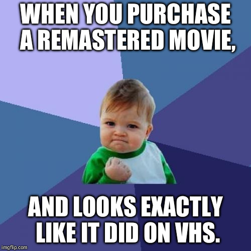 When you think you are upgrading your media collection. | WHEN YOU PURCHASE A REMASTERED MOVIE, AND LOOKS EXACTLY LIKE IT DID ON VHS. | image tagged in memes,success kid | made w/ Imgflip meme maker