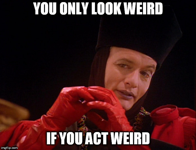 YOU ONLY LOOK WEIRD IF YOU ACT WEIRD | image tagged in q star trek | made w/ Imgflip meme maker