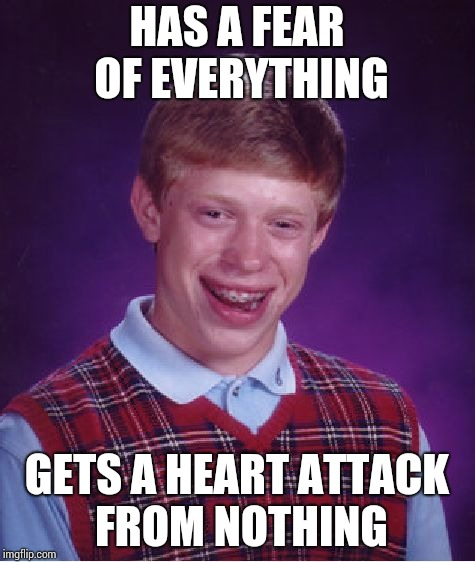 Bad Luck Brian Meme | HAS A FEAR OF EVERYTHING GETS A HEART ATTACK FROM NOTHING | image tagged in memes,bad luck brian | made w/ Imgflip meme maker