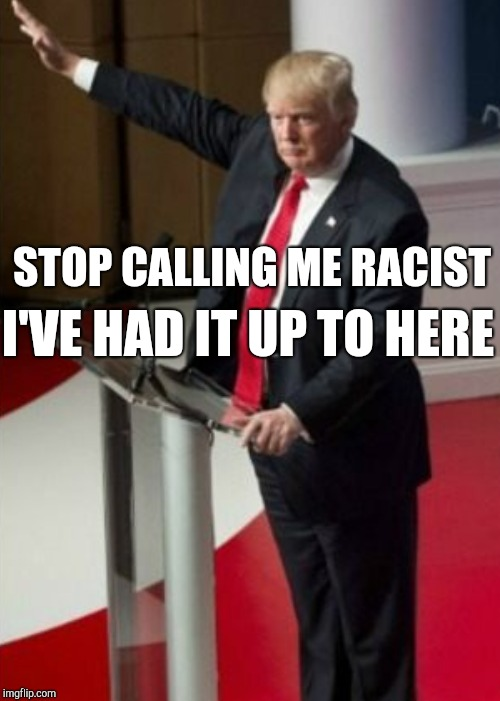 STOP CALLING ME RACIST I'VE HAD IT UP TO HERE | made w/ Imgflip meme maker