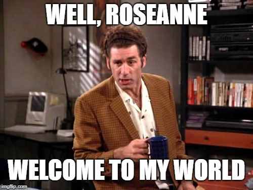 WELL, ROSEANNE WELCOME TO MY WORLD | image tagged in kramer - deprivation | made w/ Imgflip meme maker