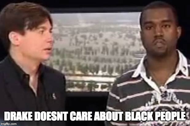 DRAKE DOESNT CARE ABOUT BLACK PEOPLE | image tagged in kanye west,drake | made w/ Imgflip meme maker