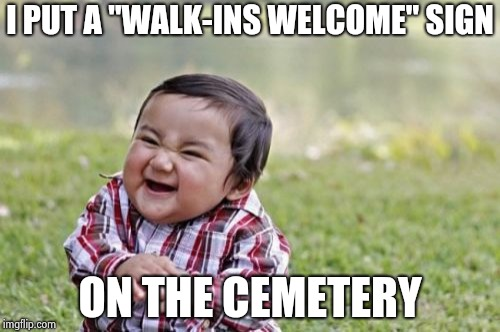 "Evil Toddler Meme | I PUT A ""WALK-INS WELCOME"" SIGN ON THE CEMETERY 