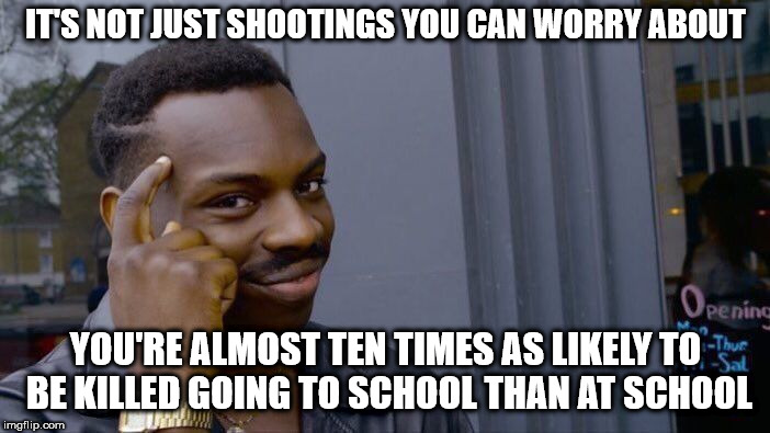 Roll Safe Think About It Meme | IT'S NOT JUST SHOOTINGS YOU CAN WORRY ABOUT YOU'RE ALMOST TEN TIMES AS LIKELY TO BE KILLED GOING TO SCHOOL THAN AT SCHOOL | image tagged in memes,roll safe think about it | made w/ Imgflip meme maker