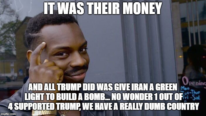 Roll Safe Think About It Meme | IT WAS THEIR MONEY AND ALL TRUMP DID WAS GIVE IRAN A GREEN LIGHT TO BUILD A BOMB... NO WONDER 1 OUT OF 4 SUPPORTED TRUMP, WE HAVE A REALLY D | image tagged in memes,roll safe think about it | made w/ Imgflip meme maker