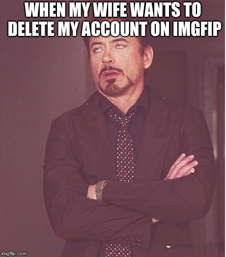 Face You Make Robert Downey Jr Meme | WHEN MY WIFE WANTS TO DELETE MY ACCOUNT ON IMGFIP | image tagged in memes,face you make robert downey jr | made w/ Imgflip meme maker