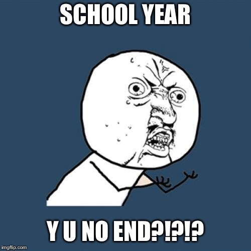 End already!!!!! | SCHOOL YEAR Y U NO END?!?!? | image tagged in memes,y u no,school,i hate school | made w/ Imgflip meme maker