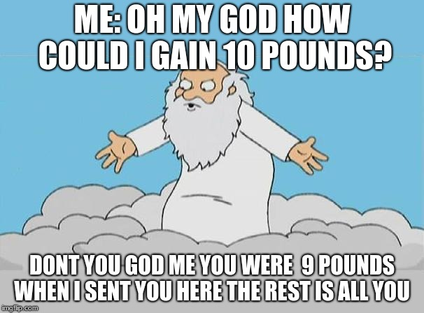 God Cloud Dios Nube | ME: OH MY GOD HOW COULD I GAIN 10 POUNDS? DONT YOU GOD ME YOU WERE  9 POUNDS WHEN I SENT YOU HERE THE REST IS ALL YOU | image tagged in god cloud dios nube | made w/ Imgflip meme maker