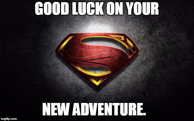 superman logo | GOOD LUCK ON YOUR NEW ADVENTURE. | image tagged in superman logo | made w/ Imgflip meme maker