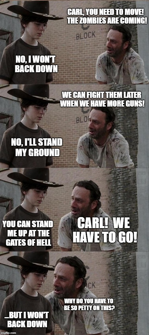 Carl Being Petty | CARL, YOU NEED TO MOVE!  THE ZOMBIES ARE COMING! NO, I WON'T BACK DOWN WE CAN FIGHT THEM LATER WHEN WE HAVE MORE GUNS! NO, I'LL STAND MY GRO | image tagged in rick and carl long | made w/ Imgflip meme maker