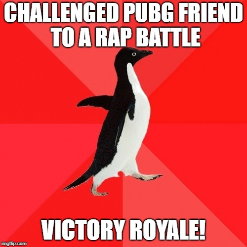 Socially Awesome Penguin |  CHALLENGED PUBG FRIEND TO A RAP BATTLE; VICTORY ROYALE! | image tagged in memes,socially awesome penguin | made w/ Imgflip meme maker