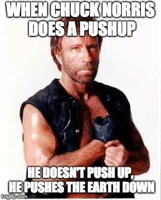 Chuck Norris Flex Meme | WHEN CHUCK NORRIS DOES A PUSHUP HE DOESN'T PUSH UP, HE PUSHES THE EARTH DOWN | image tagged in memes,chuck norris flex,chuck norris | made w/ Imgflip meme maker
