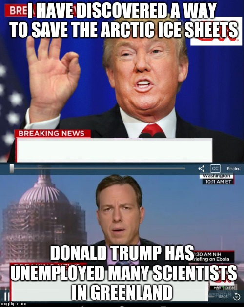 CNN Spins Trump News  | I HAVE DISCOVERED A WAY TO SAVE THE ARCTIC ICE SHEETS DONALD TRUMP HAS UNEMPLOYED MANY SCIENTISTS IN GREENLAND | image tagged in cnn spins trump news | made w/ Imgflip meme maker