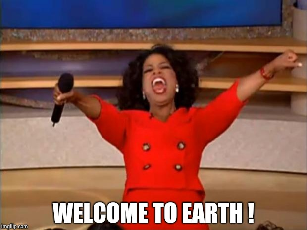Oprah You Get A Meme | WELCOME TO EARTH ! | image tagged in memes,oprah you get a | made w/ Imgflip meme maker