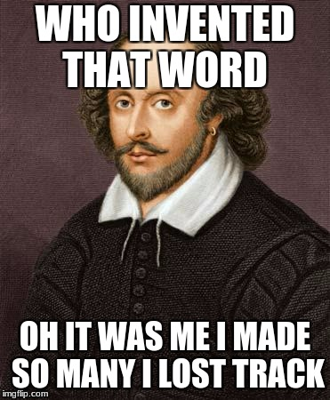 Shakespeare | WHO INVENTED THAT WORD OH IT WAS ME I MADE SO MANY I LOST TRACK | image tagged in shakespeare | made w/ Imgflip meme maker