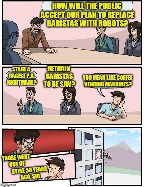 Meanwhile in Seattle | HOW WILL THE PUBLIC ACCEPT OUR PLAN TO REPLACE BARISTAS WITH ROBOTS? STAGE A RACIST P.R. NIGHTMARE? RETRAIN BARISTAS TO BE SJW? YOU MEAN LIK | image tagged in memes,boardroom meeting suggestion | made w/ Imgflip meme maker