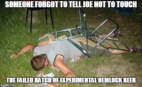 SOMEONE FORGOT TO TELL JOE NOT TO TOUCH THE FAILED BATCH OF EXPERIMENTAL HEMLOCK BEER | made w/ Imgflip meme maker