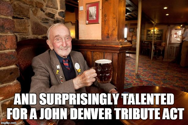 AND SURPRISINGLY TALENTED FOR A JOHN DENVER TRIBUTE ACT | made w/ Imgflip meme maker