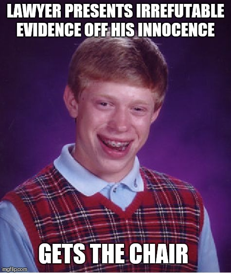 Bad Luck Brian Meme | LAWYER PRESENTS IRREFUTABLE EVIDENCE OFF HIS INNOCENCE GETS THE CHAIR | image tagged in memes,bad luck brian | made w/ Imgflip meme maker