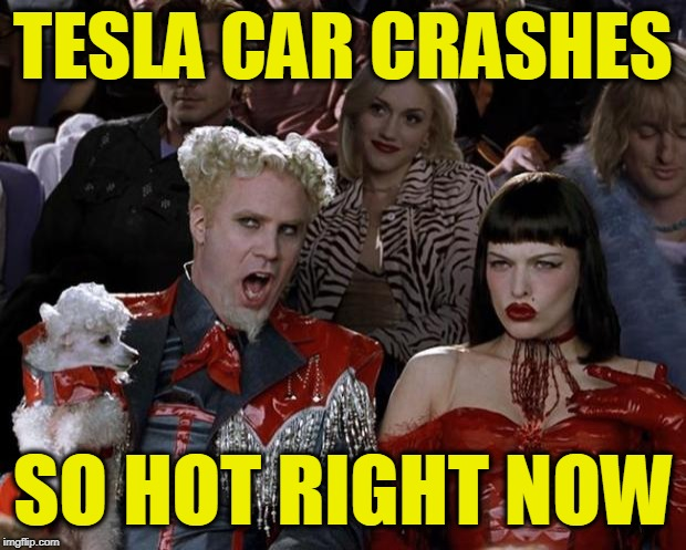 Mugatu So Hot Right Now Meme | TESLA CAR CRASHES SO HOT RIGHT NOW | image tagged in memes,mugatu so hot right now | made w/ Imgflip meme maker