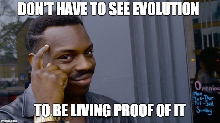 Roll Safe Think About It Meme | DON'T HAVE TO SEE EVOLUTION TO BE LIVING PROOF OF IT | image tagged in memes,roll safe think about it | made w/ Imgflip meme maker