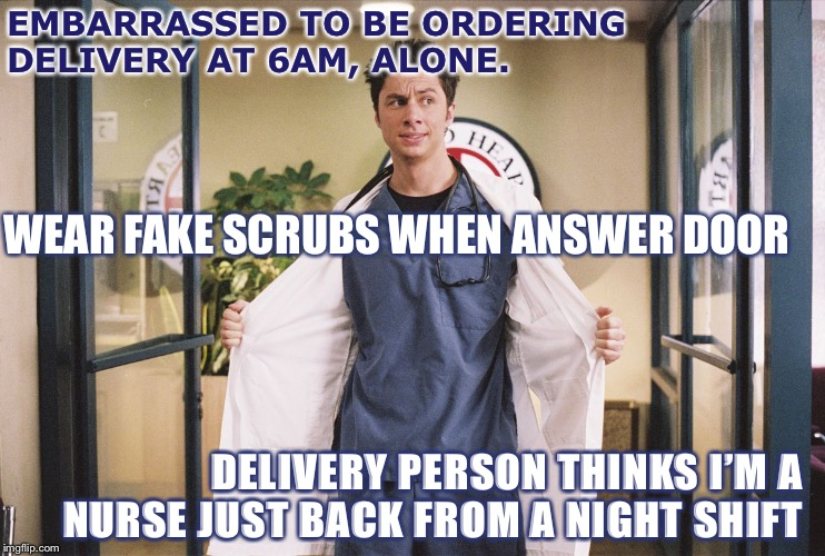 JD Scrubs Doctored | EMBARRASSED TO BE ORDERING DELIVERY AT 6AM, ALONE. WEAR FAKE SCRUBS WHEN ANSWER DOOR DELIVERY PERSON THINKS I'M A NURSE JUST BACK FROM A NIG | image tagged in jd scrubs doctored | made w/ Imgflip meme maker