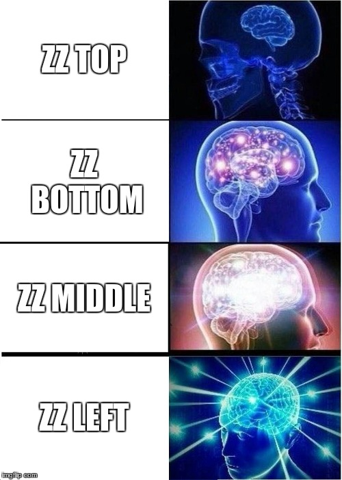 ZZ Top | ZZ TOP ZZ BOTTOM ZZ MIDDLE ZZ LEFT | image tagged in memes,expanding brain | made w/ Imgflip meme maker