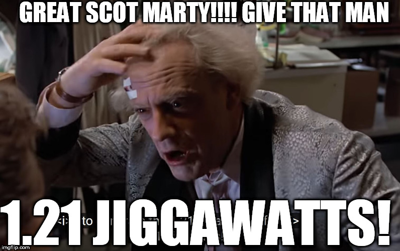 GREAT SCOT MARTY!!!! GIVE THAT MAN 1.21 JIGGAWATTS! | made w/ Imgflip meme maker