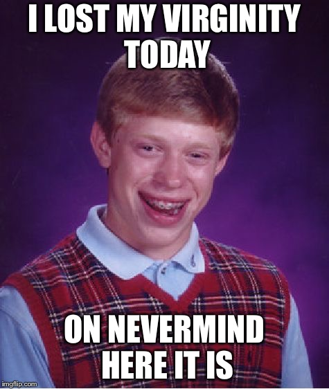 Bad Luck Brian Meme | I LOST MY VIRGINITY TODAY ON NEVERMIND HERE IT IS | image tagged in memes,bad luck brian | made w/ Imgflip meme maker