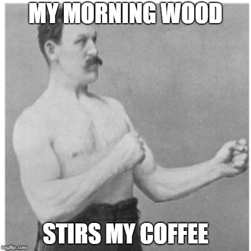 Overly Manly Man Meme | MY MORNING WOOD STIRS MY COFFEE | image tagged in memes,overly manly man | made w/ Imgflip meme maker