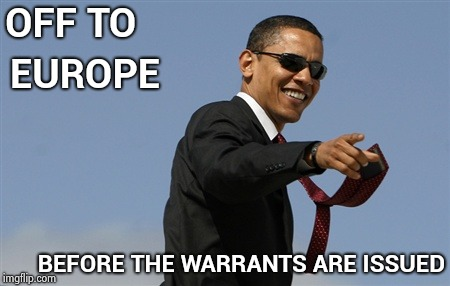 He's been spending a lot of time out of the country lately , hmmm . . . |  OFF TO; EUROPE; BEFORE THE WARRANTS ARE ISSUED | image tagged in memes,cool obama,arrested,prison,back to the future 2015 | made w/ Imgflip meme maker