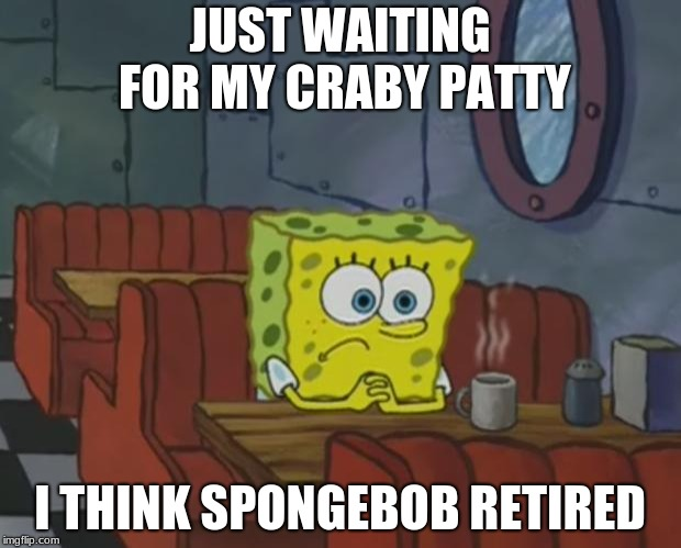 Spongebob Waiting | JUST WAITING FOR MY CRABY PATTY I THINK SPONGEBOB RETIRED | image tagged in spongebob waiting | made w/ Imgflip meme maker