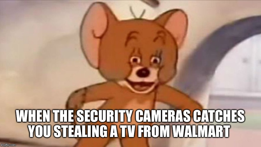 Jerry meme | WHEN THE SECURITY CAMERAS CATCHES YOU STEALING A TV FROM WALMART | image tagged in jerry meme | made w/ Imgflip meme maker