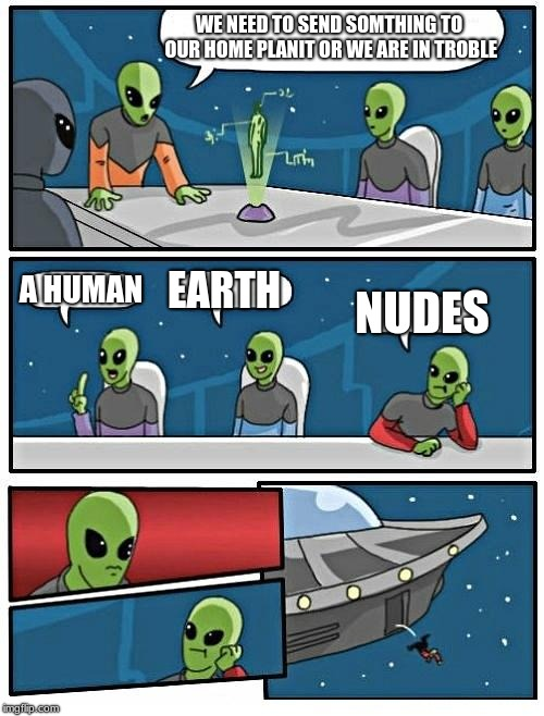 Alien Meeting Suggestion Meme | WE NEED TO SEND SOMTHING TO OUR HOME PLANIT OR WE ARE IN TROBLE A HUMAN EARTH NUDES | image tagged in memes,alien meeting suggestion | made w/ Imgflip meme maker