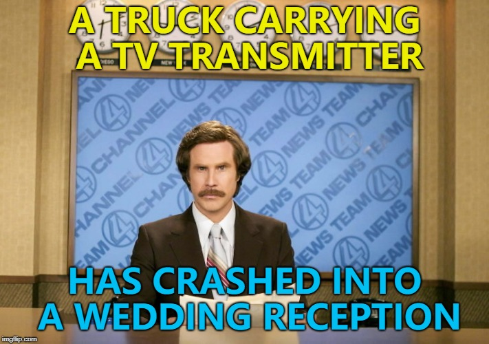 The reception improved greatly... :) | A TRUCK CARRYING A TV TRANSMITTER HAS CRASHED INTO A WEDDING RECEPTION | image tagged in this just in,memes,weddings,crash | made w/ Imgflip meme maker