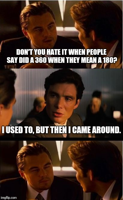 You spin me round round baby... | DON'T YOU HATE IT WHEN PEOPLE SAY DID A 360 WHEN THEY MEAN A 180? I USED TO, BUT THEN I CAME AROUND. | image tagged in memes,inception | made w/ Imgflip meme maker