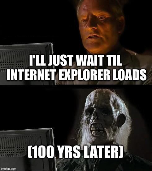 Ill Just Wait Here Meme | I'LL JUST WAIT TIL INTERNET EXPLORER LOADS (100 YRS LATER) | image tagged in memes,ill just wait here | made w/ Imgflip meme maker