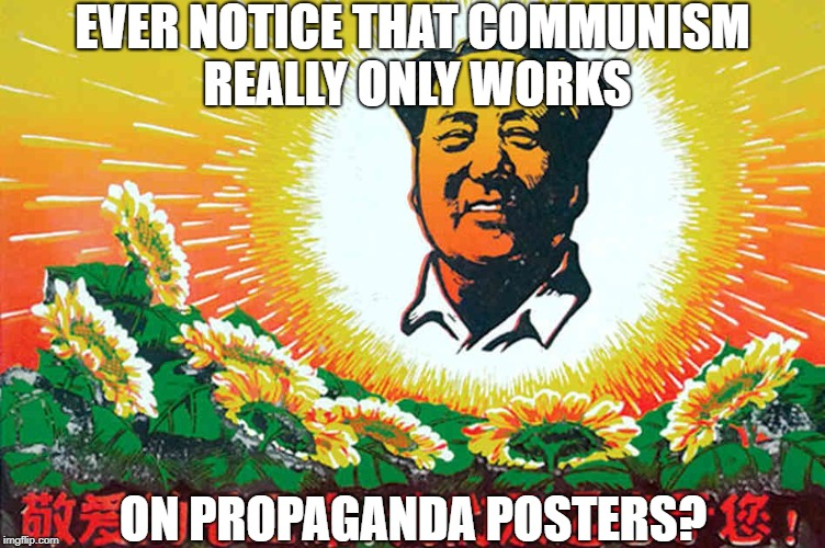 Yeah I noticed that too | EVER NOTICE THAT COMMUNISM REALLY ONLY WORKS ON PROPAGANDA POSTERS? | image tagged in communism socialism,propaganda,whoops,so true memes,political memes,politics lol | made w/ Imgflip meme maker