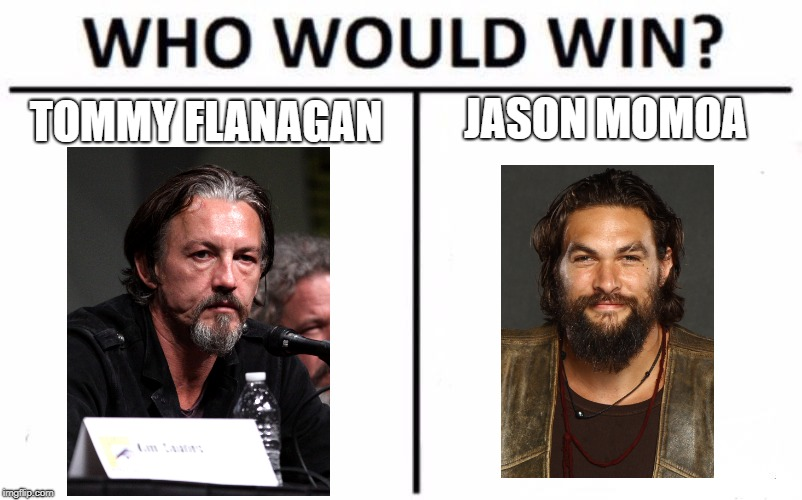 who is more badass  | TOMMY FLANAGAN JASON MOMOA | image tagged in memes,who would win | made w/ Imgflip meme maker