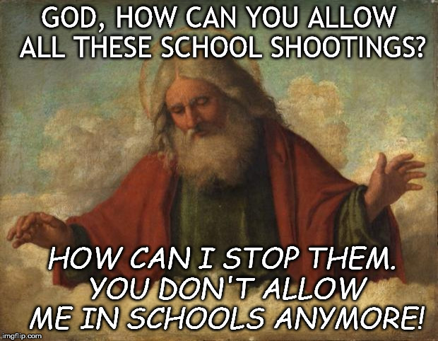Maybe we need to rethink what we are teaching our children. | GOD, HOW CAN YOU ALLOW ALL THESE SCHOOL SHOOTINGS? HOW CAN I STOP THEM. YOU DON'T ALLOW ME IN SCHOOLS ANYMORE! | image tagged in memes,good guy god | made w/ Imgflip meme maker